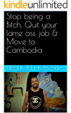 Stop being a Bitch, Quit your lame ass job & Move to Cambodia
