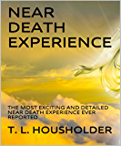 NEAR DEATH EXPERIENCE: THE MOST EXCITING AND DETAILED NEAR DEATH EXPERIENCE EVER REPORTED