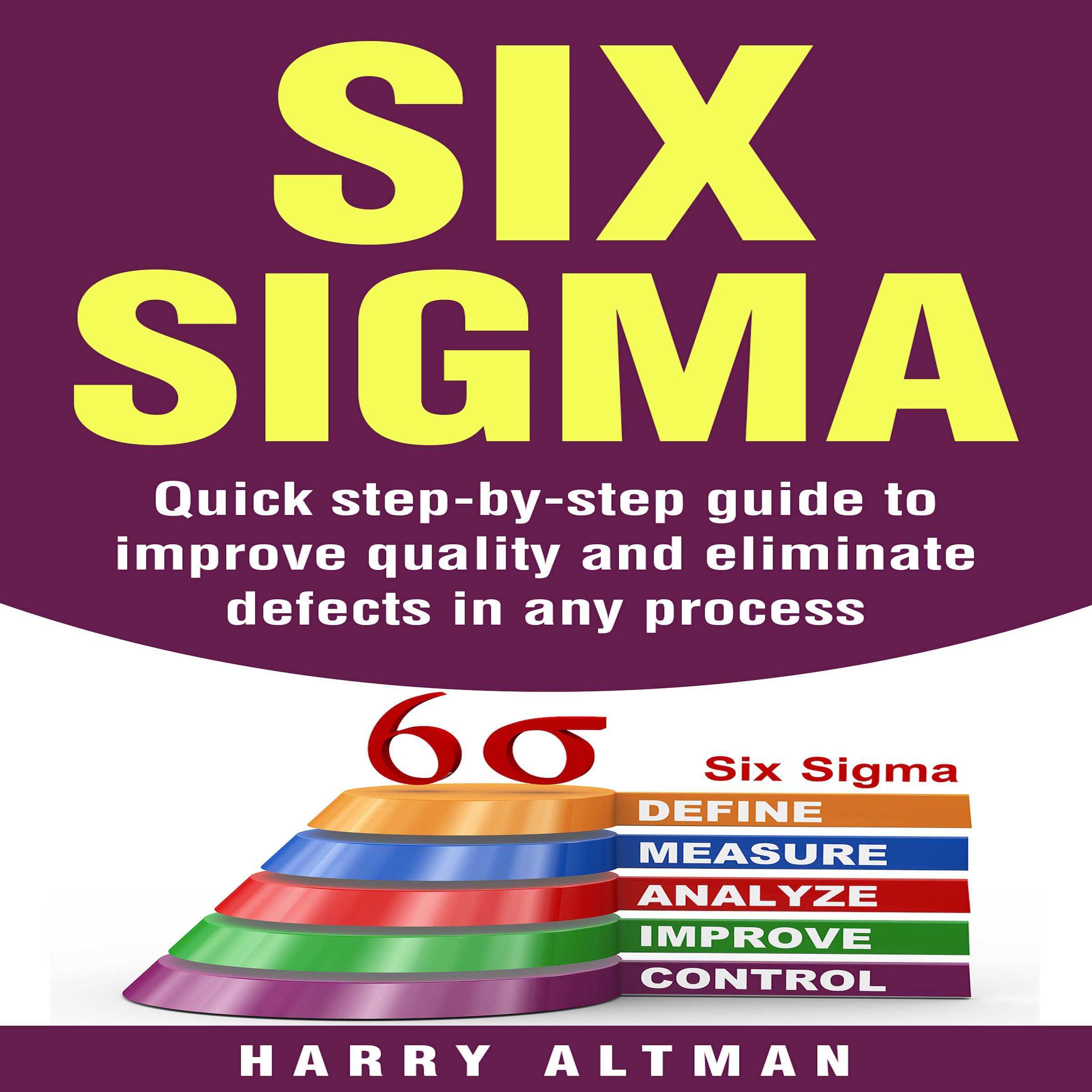 Six Sigma  Quick Step By Step Guide To Improve Quality And Eliminate Defects In Any Process