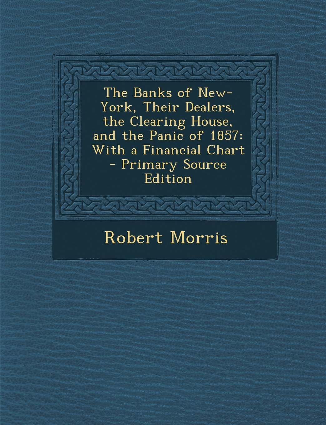 The Banks of New-York, Their Dealers, the Clearing House, and the Panic of 1857: With a Financial Chart - Primary Source Edition pdf epub
