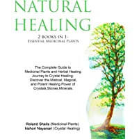 Natural Healing: 2 Books in 1: Essential Medicinal Plants: The Complete Guide to Medicinal Plants and Herbal Healing and Journey to Crystal Healing