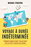 Voyage à Durée Indéterminée: Comment voyager 6 mois, 2 ans ou toute votre vie avec n'importe quel budget