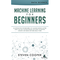 Machine Learning for Beginners: An Introduction for Beginners, Why Machine Learning Matters Today and How Machine Learning Networks, Algorithms, Concepts and Neural Networks Really Work