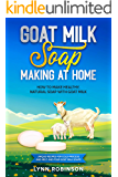 Goat Milk Soap Making at Home: How to Make Healthy, Natural Soap with Goat Milk - Unique Recipes for Cold Process and…
