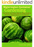 Watermelon Container Gardening: The Quick and Easy Step by Step Guide to Growing Watermelons in Containers