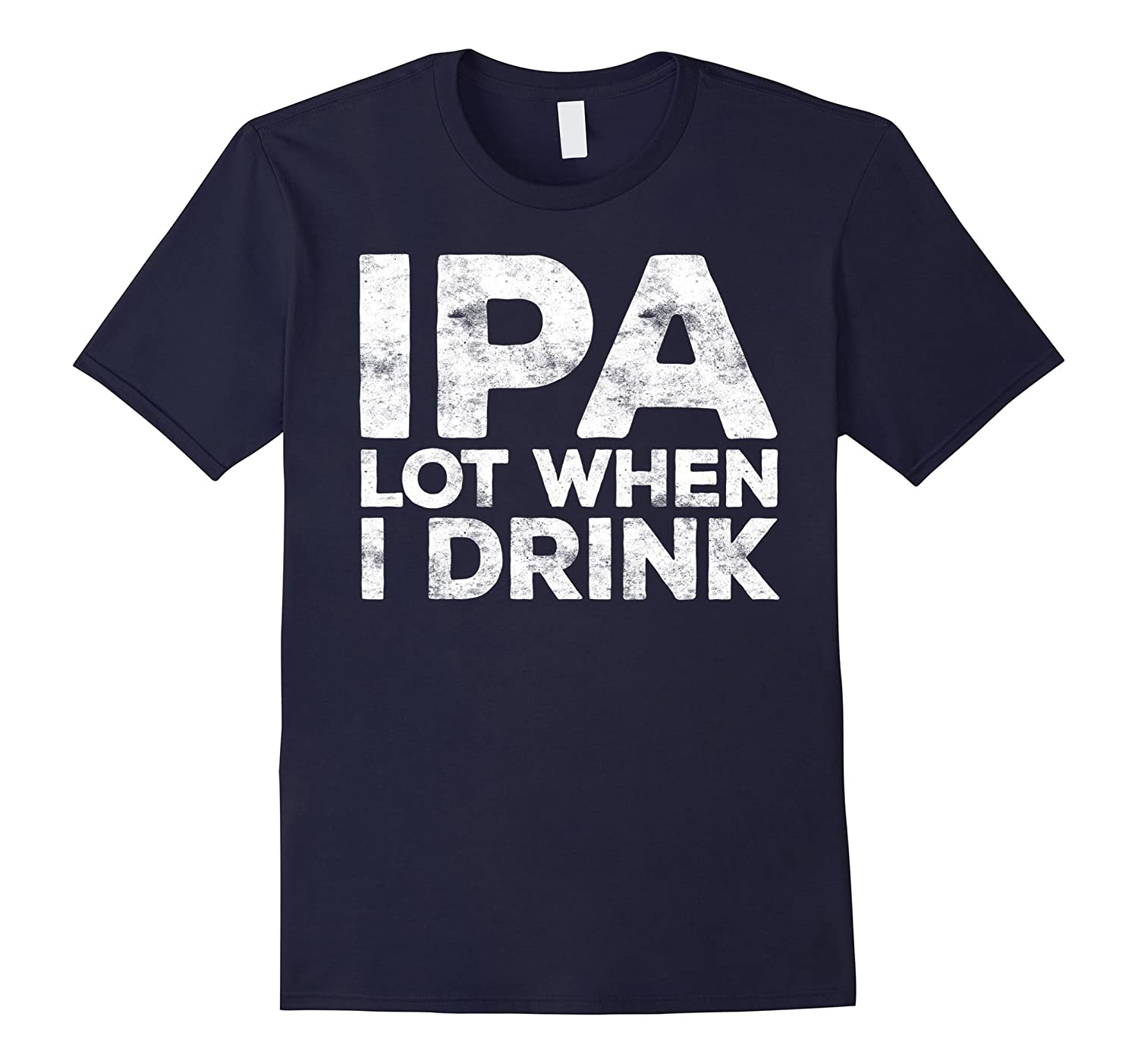 IPA Lot When I Drink T-Shirt Funny Beer Lover Gift Shirt-FL