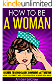 HOW TO BE A WOMAN: Secrets To Being Classy, Confident & Attractive - How To Attract Men, Look Beautiful & What Men Want (How To Be A Woman, Dating Advice ... Attract Men, Get A Boyfriend, Beauty)