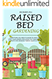 RAISED BED GARDENING: EVERYTHING YOU NEED TO KNOW TO HAVE AND START YOUR GARDEN AND KNOW THE FUNDAMENTAL ELEMENTS FOR GROWING TERRIFIC PLANTS AT HOME