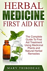 Herbal Medicine First Aid Kit: The Complete Guide To First Aid Treatment Using Medicinal Plants and Natural Herbal Remedies Kindle Edition