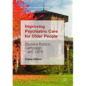 Improving Psychiatric Care for Older People: Barbara Robb's Campaign 1965-1975 (Mental Health in Historical Perspective)