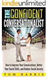 The Confident Conversationalist: How to Improve Your Conversations, Better Your Social Skills, and Reduce Social Anxiety