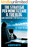 Tre strategie specifiche per monetizzare il tuo blog: COME CONVERTIRE IL TUO TRAFFICO IN CASH
