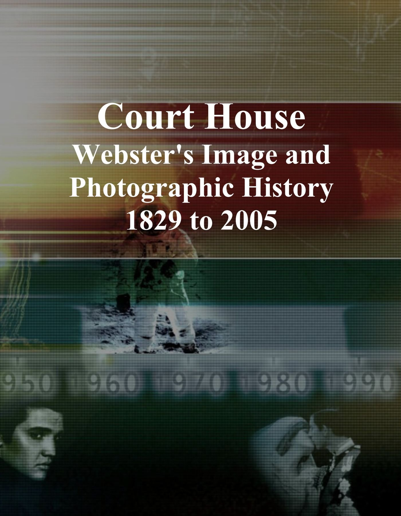 Court House: Webster's Image and Photographic History, 1829 to 2005