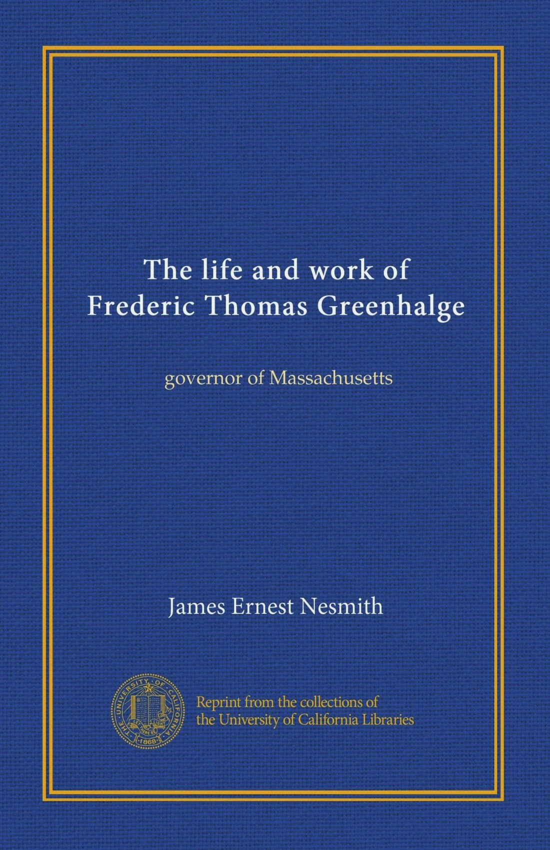 The life and work of Frederic Thomas Greenhalge: governor of Massachusetts