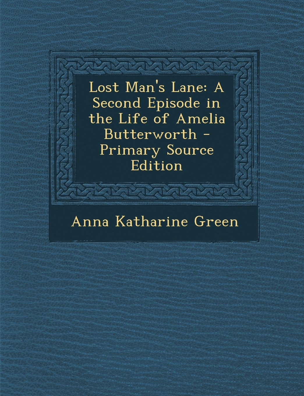 Read Online Lost Man's Lane: A Second Episode in the Life of Amelia Butterworth - Primary Source Edition ePub fb2 ebook