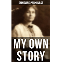 Emmeline Pankhurst: My Own Story: Including Her Most Famous Speech Freedom or Death (English Edition)