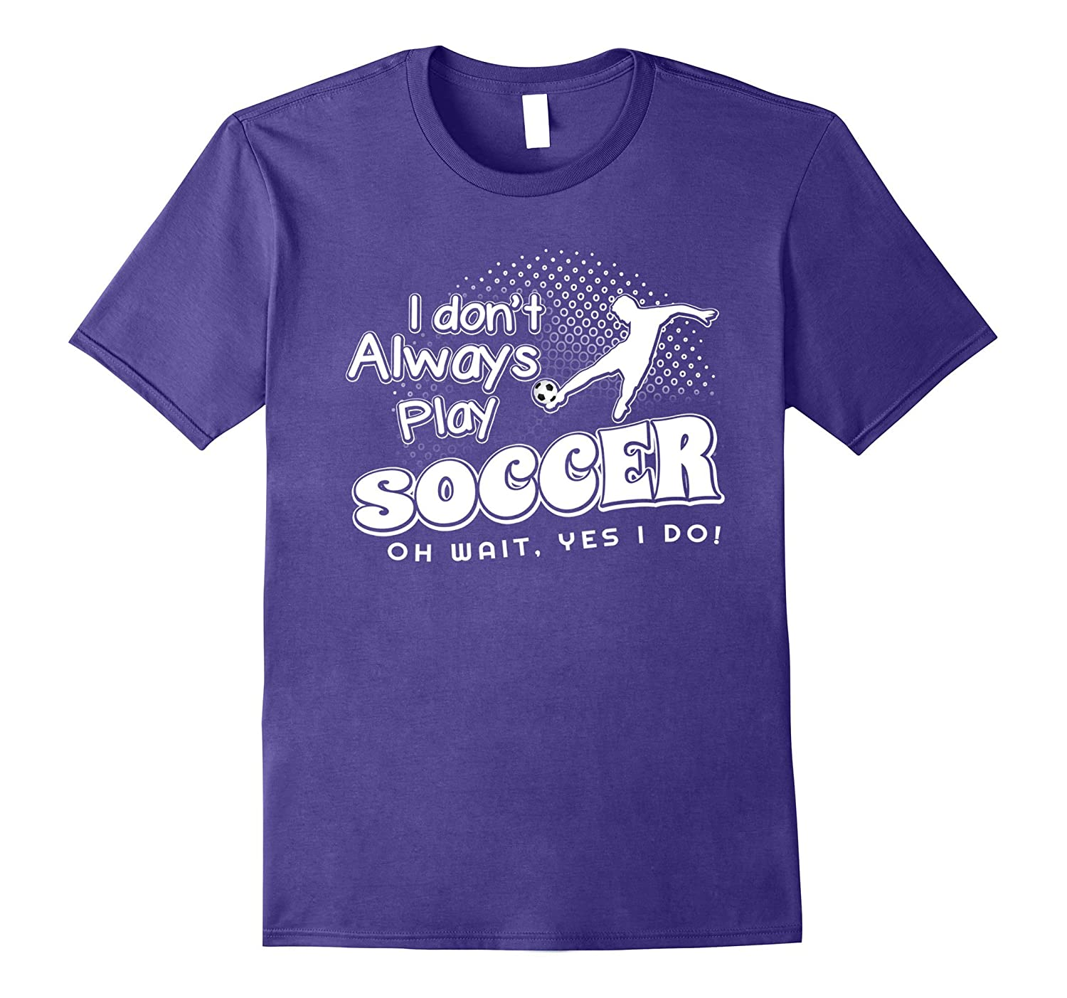 I Dont Always Play Soccer T-Shirt Oh Wait Yes I Do Tee-FL