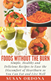 Foods Without The Burn: Simple, Healthy and Delicious Recipes To Ease The Discomfort Of Heartburn So You Can Eat And Live Well (English Edition)