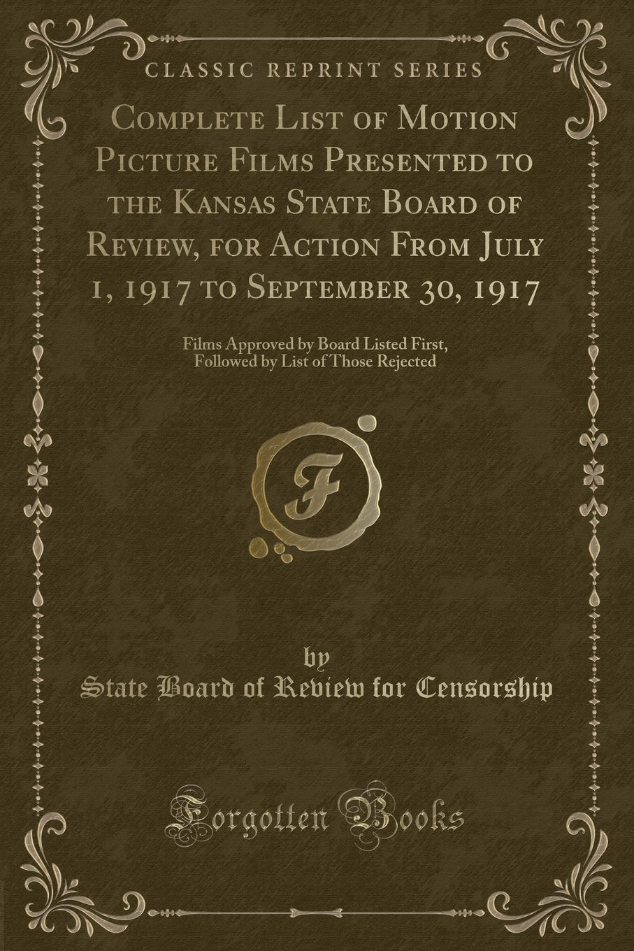 Complete List of Motion Picture Films Presented to the Kansas State Board of Review, for Action From July 1, 1917 to September 30, 1917: Films ... by List of Those Rejected (Classic Reprint) ebook