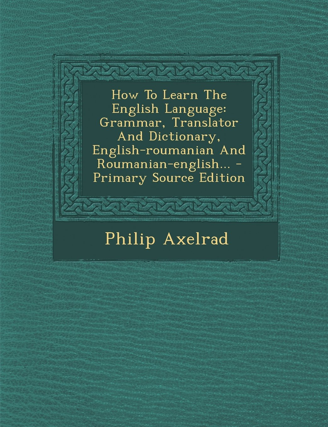 How to Learn the English Language: Grammar, Translator and Dictionary, English-Roumanian and Roumanian-English... - Primary Source Edition (Romanian Edition)