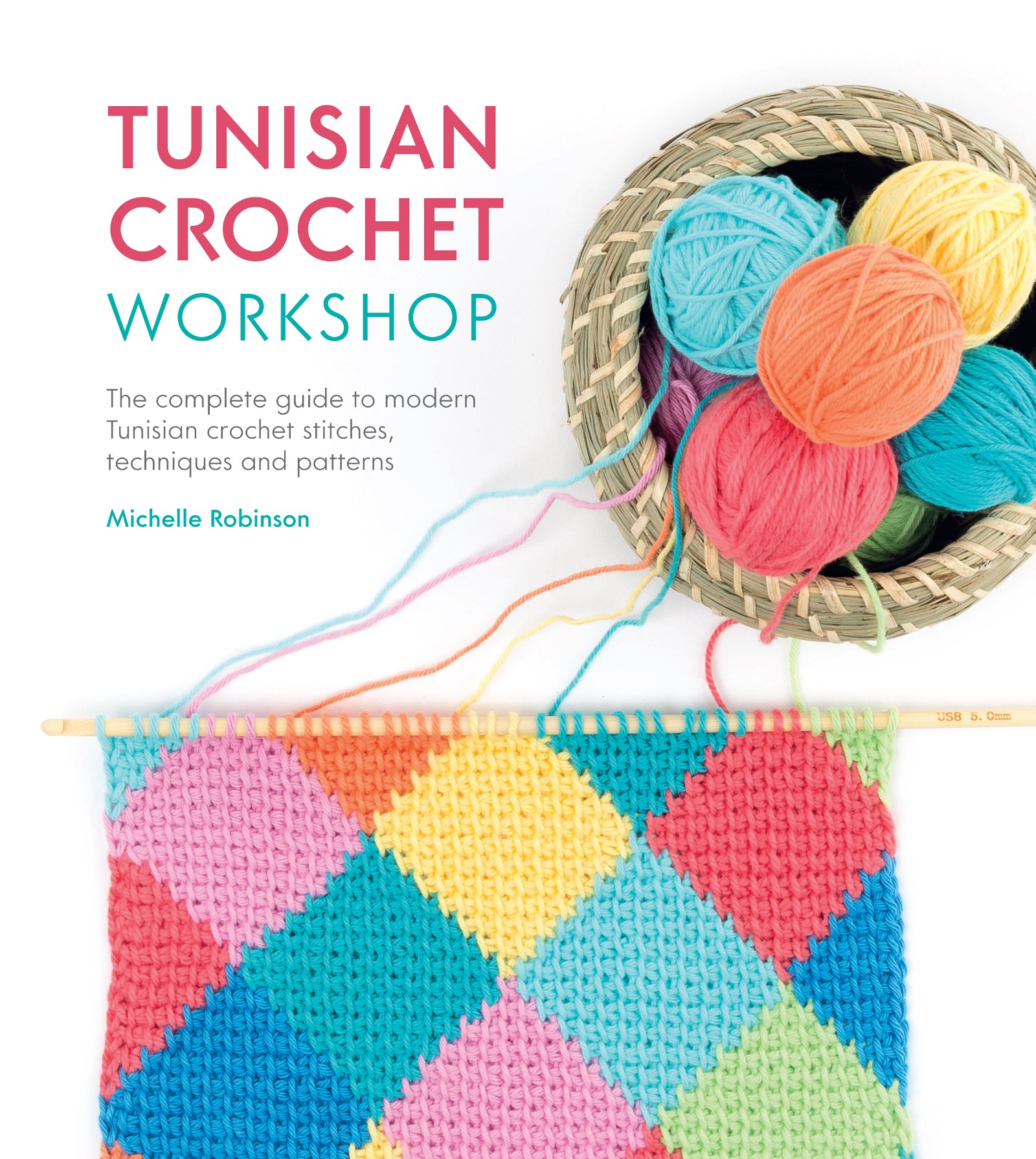 Tunisian Crochet Workshop: The Complete Guide to Modern