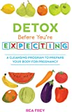 Detox Before You're Expecting: A Cleansing Program to Prepare Your Body for Pregnancy