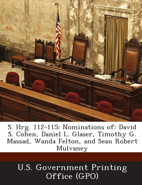 S. Hrg. 112 115: Nominations Of: David S. Cohen, Daniel L. Glaser, Timothy  G. Massad, Wanda Felton, And Sean Robert Mulvaney: U. S. Government  Printing ...