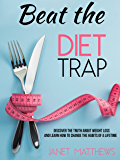 Beat the Diet Trap: Discover the Truth about Weight Loss and Learn How to Change the Habits of a Lifetime