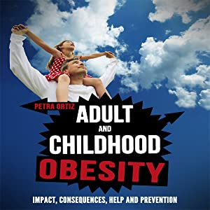 Adult and Childhood Obesity: Impact, Consequences, Help and Prevention