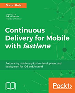 Continuous Delivery for Mobile with fastlane: Automating mobile application development and deployment for iOS and Android