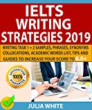 IELTS WRITING STRATEGIES 2019: Writing Task 1 + 2 Samples, Phrases, Synonyms, Collocations, Academic Words List, Tips And Guides To Increase Your Score To 8.0+ (English Edition)