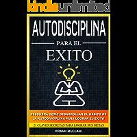Autodisciplina Para el Exito - Descubra Como Desarrollar el Hábito de la Autodisciplina Para Lograr el Exito: 21 Claves…