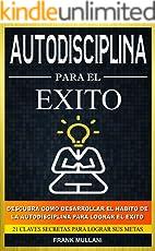 Autodisciplina Para el Exito - Descubra Como Desarrollar el Hábito de la Autodisciplina Para Lograr el Exito: 21 Claves Secretas Para Lograr sus Metas (Pensamiento Positivo nº 8)