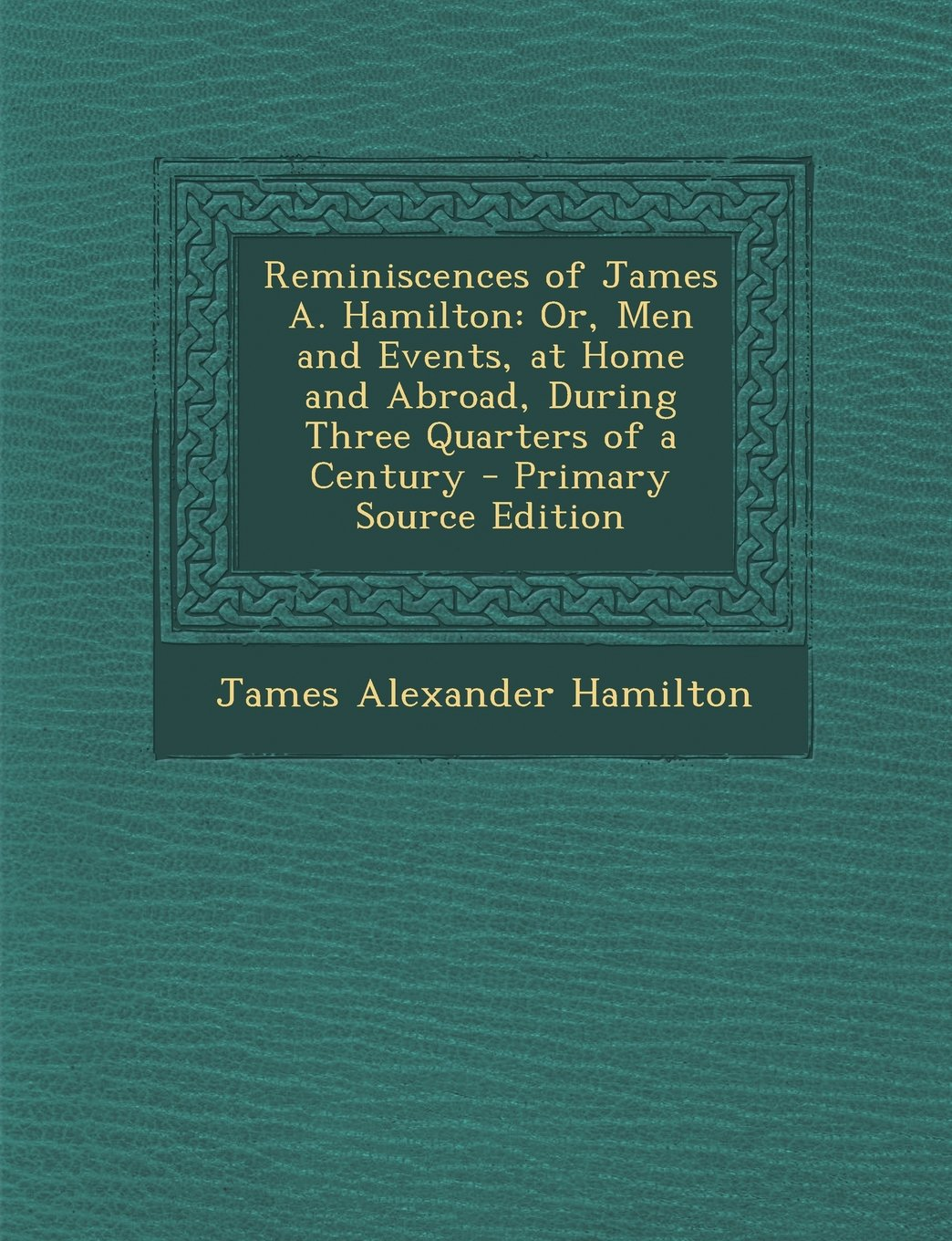 Download Reminiscences of James A. Hamilton: Or, Men and Events, at Home and Abroad, During Three Quarters of a Century - Primary Source Edition ebook
