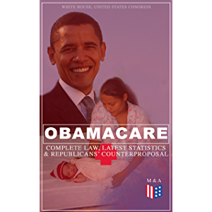 Obamacare: Complete Law, Latest Statistics & Republican's Counterproposal: Full Text of The Patient Protection and…