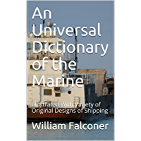 An Universal Dictionary of the Marine: Illustrated With Variety of Original Designs of Shipping (English Edition)