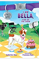I Am Bella, Star of the Show (A Dog's Day) Kindle Edition