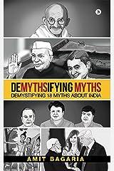 DEMYTHSIFYING MYTHS : Demystifying 18 Myths about India Kindle Edition