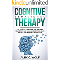 Cognitive Behavioral Therapy: A 21 Step by Step Guide for Rewiring your Brain and Regaining Control Over Anxiety, Phobias, and Depression