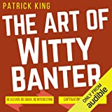 The Art of Witty Banter: Be Clever, Be Quick, Be Interesting - Create Captivating Conversation