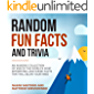 Random Fun Facts and Trivia: An Amazing Collection of 1000 of the World's Most Interesting and Weird Facts That Will Blow Your Mind. (Crazy Knowledge Enclyclopedia Book 1)