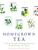 Homegrown Tea: An Illustrated Guide to Planting, Harvesting, and Blending Teas and Tisanes (English Edition)
