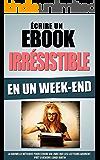 Ecrire Un Ebook Irrésistible En Un Week-End: La Nouvelle Méthode Pour Ecrire Un Livre Que Les Lecteurs Adorent, Prêt A Vendre Lundi Matin (French Edition)