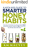 A Kick-Ass Guide to Smarter Money Habits: Fresh ideas to transform your money habits TODAY and put your money to work…
