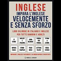 Inglese - Impara L'Inglese Velocemente e Senza Sforzo: Impara l'inglese con le storie iniziali, storie bilingue (testo parallelo in inglese e italiano) per principianti