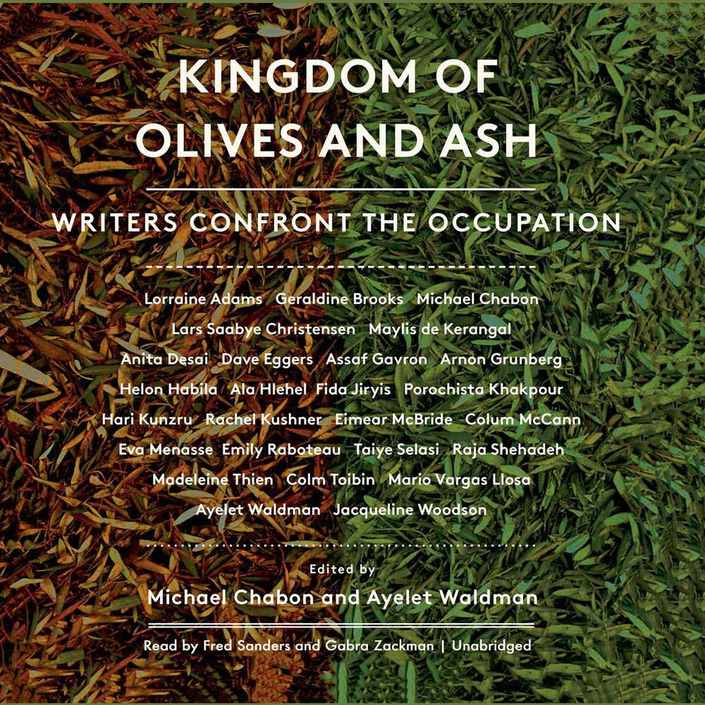 Kingdom Of Olives And Ash: Writers Confront The Occupation: Michael Chabon,  Ayelet Waldman, Geraldine Brooks, Dave Eggers, Colum Mccann, Jacqueline  Woodson,