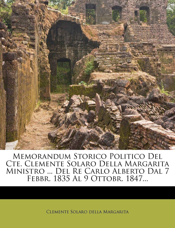 Read Online Memorandum Storico Politico Del Cte. Clemente Solaro Della Margarita Ministro ... Del Re Carlo Alberto Dal 7 Febbr. 1835 Al 9 Ottobr. 1847... (Italian Edition) PDF