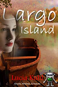 Largo Island: Ghosts, Witches, & Robots (Ghosts, Witches, & Robots Paranormal Cozy Mystery Series Book 1)