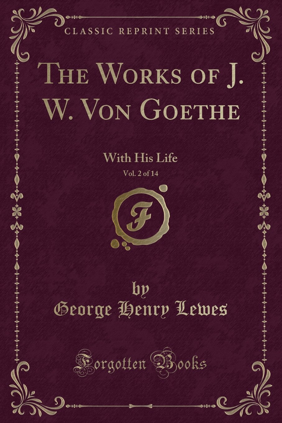 The Works of J. W. Von Goethe: With His Life By George Henry Lewes, Vol. 2 of 14 (Classic Reprint) ebook