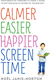 Calmer Easier Happier Screen Time: For parents of toddlers to teens: A guide to getting back in charge of technology (English Edition)